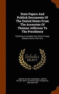 State Papers and Publick Documents of the United States from the Accession of Thomas Jefferson to the Presidency (inbunden)