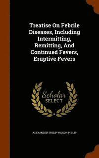 Treatise on Febrile Diseases, Including Intermitting, Remitting, and ...
