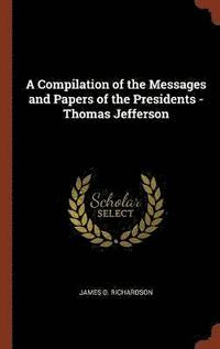 A Compilation of the Messages and Papers of the Presidents - Thomas Jefferson (inbunden)