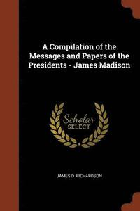 A Compilation of the Messages and Papers of the Presidents - James Madison (häftad)