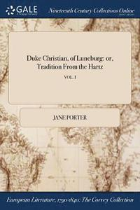 Duke Christian, Of Luneburg: Or, Tradition From The Hartz; Vol. I (häftad)