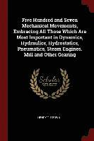 Five Hundred and Seven Mechanical Movements, Embracing All Those Which Are Most Important in Dynamics, Hydraulics, Hydrostatics, Pneumatics, Steam Engines. Mill and Other Gearing (häftad)