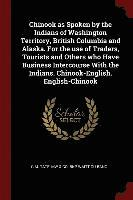 Chinook as Spoken by the Indians of Washington Territory, British Columbia and Alaska. for the Use of Traders, Tourists and Others Who Have Business Intercourse with the Indians. Chinook-English. (häftad)