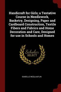 Handicraft for Girls; A Tentative Course in Needlework, Basketry, Designing, Paper and Cardboard Construction, Textile Fibers and Fabrics and Home Decoration and Care, Designed for Use in Schools and (häftad)