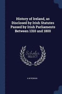 History of Ireland, as Disclosed by Irish Statutes Passed by Irish Parliaments Between 1310 and 1800 (häftad)