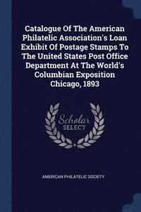 Catalogue of the American Philatelic Association's Loan Exhibit of Postage Stamps to the United States Post Office Department at the World's Columbian Exposition Chicago, 1893 (häftad)