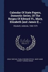 Calendar of State Papers, Domestic Series, of the Reigns of Edward VI., Mary, Elizabeth [And James I] ... (häftad)