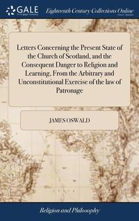 Letters Concerning The Present State Of The Church Of Scotland, And The Consequent Danger To Religion And Learning, From The Arbitrary And Unconstitutional Exercise Of The Law Of Patronage (inbunden)