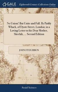 No Union! But Unite and Fall. by Paddy Whack, of Dyott-Street, London; In a Loving Letter to His Dear Mother, Sheelah, ... Second Edition (inbunden)