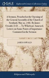 A Sermon, Preached at the Opening of the General Assembly of the Church of Scotland, May 22. 1766. by James Oswald, D.D. ... to Which Are Annexed, Letters on Some Points of Importance Contained in (inbunden)