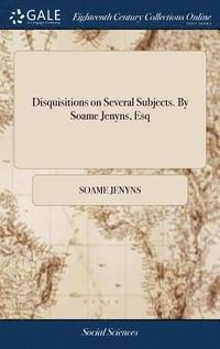 Disquisitions on Several Subjects. by Soame Jenyns, Esq (inbunden)