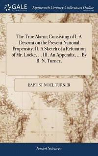 The True Alarm; Consisting of I. a Descant on the Present National Propensity. II. a Sketch of a Refutation of Mr. Locke, ... III. an Appendix, ... by B. N. Turner, (inbunden)