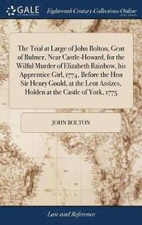 The Trial at Large of John Bolton, Gent of Bulmer, Near Castle-Howard, for the Wilful Murder of Elizabeth Rainbow, His Apprentice Girl, 1774, Before the Hon Sir Henry Gould, at the Lent Assizes, (inbunden)