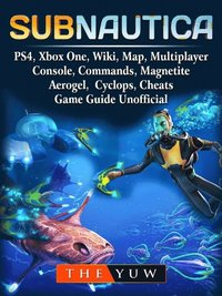 Subnautica, PS4, Xbox One, Wiki, Map, Multiplayer, Console, Commands,  Magnetite, Aerogel, Cyclops, Cheats, Game Guide Unofficial av The Yuw  (E-bok)