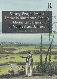 Slavery, Geography and Empire in Nineteenth-Century Marine Landscapes of Montreal and Jamaica (inbunden)