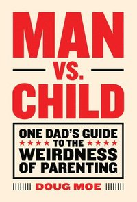 Man vs. Child: One Dad's Guide to the Weirdness of Parenting (inbunden)