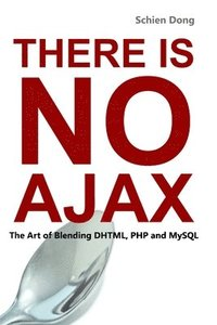 There is No Ajax - the Art of Blending DHTML, PHP and MySQL (häftad)