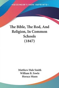 Bible, The Rod, And Religion, In Common Schools (1847) (häftad)