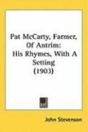 Pat McCarty, Farmer, of Antrim: His Rhymes, with a Setting (1903) (inbunden)