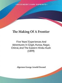 The Making of a Frontier: Five Years' Experiences and Adventures in Gilgit, Hunza, Nagar, Chitral, and the Eastern Hindu-Kush (1899) (häftad)