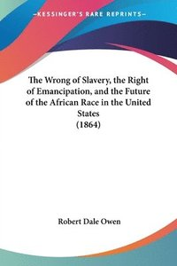 Wrong Of Slavery, The Right Of Emancipation, And The Future Of The African Race In The United States (1864) (häftad)