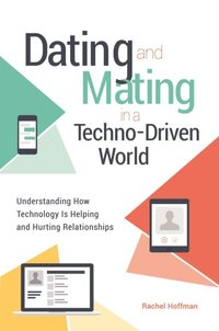 Dating and Mating in a Techno-Driven World: Understanding How Technology is Helping and Hurting Relationships (e-bok)
