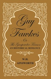 Guy Fawkes Or The Gunpowder Treason, An Historical Romance. (häftad)