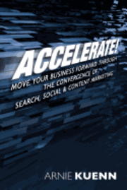 Accelerate!: Move Your Business Forward Through the Convergence of Search, Social & Content Marketing (häftad)