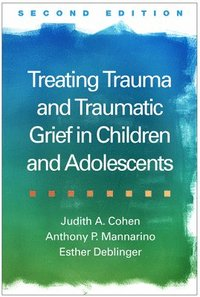 Treating Trauma and Traumatic Grief in Children and Adolescents (inbunden)