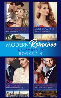 Modern Romance Collection: December 2017 Books 1 - 4: His Queen by Desert Decree / A Christmas Bride for the King / Captive for the Sheikh's Pleasure / Legacy of His Revenge (e-bok)