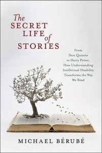 The Secret Life of Stories From Don Quixote to Harry Potter, How Understanding Intellectual Disability Transforms the Way We Read/ Michael Berube