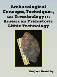 Archaeological Concepts, Techniques, and Terminology for American Prehistoric Lithic Technology (häftad)