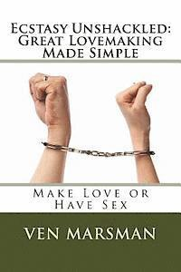 Ecstasy Unshackled: Great Lovemaking Made Simple: Make Love or Have Sex (häftad)