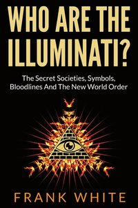 Who Are The Illuminati? The Secret Societies, Symbols, Bloodlines and The New World Order (häftad)