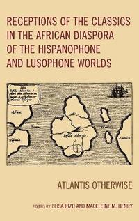 Receptions of the Classics in the African Diaspora of the Hispanophone and Lusophone Worlds (inbunden)