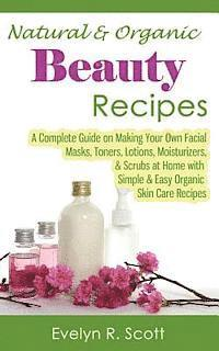 Natural & Organic Beauty Recipes - A Complete Guide on Making Your Own Facial Masks, Toners, Lotions, Moisturizers, & Scrubs at Home with Simple & Eas (häftad)