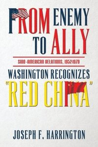 From Enemy to Ally Sino-American Relations, 1952-1979: Washington Recognizes 'Red China' (häftad)