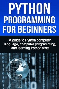 Python Programming for Beginners: A guide to Python computer language, computer programming, and learning Python fast! (häftad)