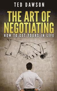 The Art Of Negotiating: How To Get Yours In Life (häftad)