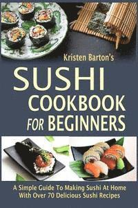 Sushi Cookbook For Beginners: A Simple Guide To Making Sushi At Home With Over 70 Delicious Sushi Recipes (häftad)