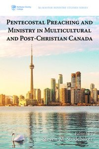 Pentecostal Preaching and Ministry in Multicultural and Post-Christian Canada (häftad)