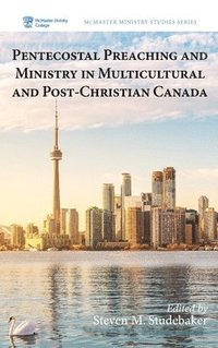 Pentecostal Preaching and Ministry in Multicultural and Post-Christian Canada (inbunden)
