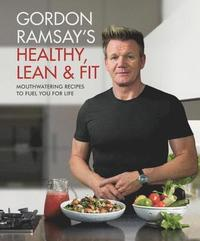 Gordon Ramsay's Healthy, Lean & Fit: Mouthwatering Recipes to Fuel You for Life (inbunden)