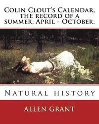 Colin Clout's Calendar, the record of a summer, April - October. By: Allen Grant: Natural history (häftad)