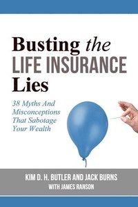 Busting the Life Insurance Lies: 38 Myths And Misconceptions That Sabotage Your Wealth (häftad)