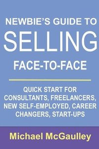 Newbie's Guide to Selling Face-to-Face: Quick Start for Consultants, Freelancers, New Self-employed, Career Changers, Start-Ups (häftad)