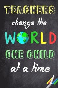 Teachers Change The World One Child At A Time Teacher Appreciation