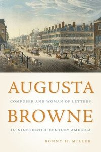 Augusta Browne - Composer and Woman of Letters in Nineteenth-Century America (inbunden)