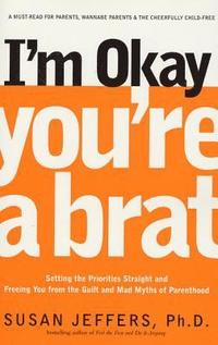 I'm Okay, You're a Brat!: Setting the Priorities Straight and Freeing You from the Guilt and Mad Myths of Parenthood (häftad)