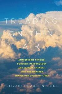 Treading on Thin Air - Atmospheric Physics, Forensic Meteorology, and Climate Change: How Weather Shapes Our Everyday Lives (inbunden)